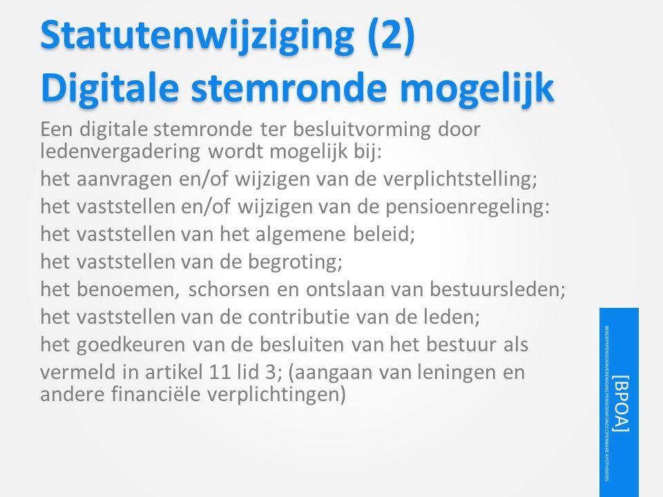 Statutenwijziging (2) Digitale stemronde mogelijk Een digitale stemronde ter besluitvorming door ledenvergadering wordt mogelijk bij: het aanvragen en/of wijzigen van de verplichtstelling; het vaststellen en/of wijzigen van de pensioenregeling: het vaststellen van het algemene beleid; het vaststellen van de begroting; het benoemen, schorsen en ontslaan van bestuursleden; het vaststellen van de contributie van de leden; het goedkeuren van de besluiten van het bestuur als vermeld in artikel 11 lid 3; (aangaan van leningen en andere financiële verplichtingen)