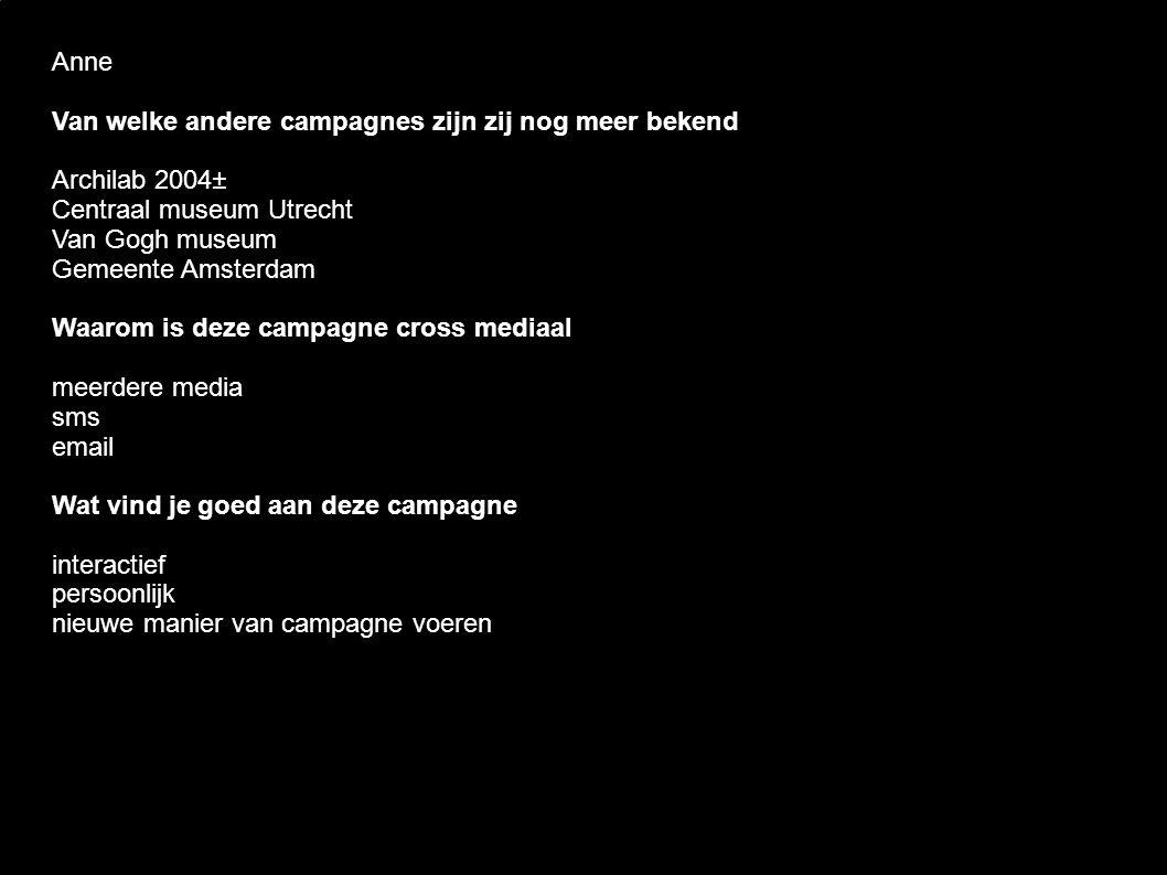 Anne Van welke andere campagnes zijn zij nog meer bekend Archilab 2004± Centraal museum Utrecht Van Gogh museum Gemeente Amsterdam Waarom is deze campagne cross mediaal meerdere media sms email Wat vind je goed aan deze campagne interactief persoonlijk nieuwe manier van campagne voeren
