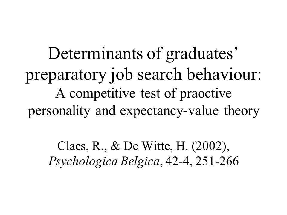 Determinants of graduates' preparatory job search behaviour: A competitive test of praoctive personality and expectancy-value theory Claes, R., & De Witte, H.