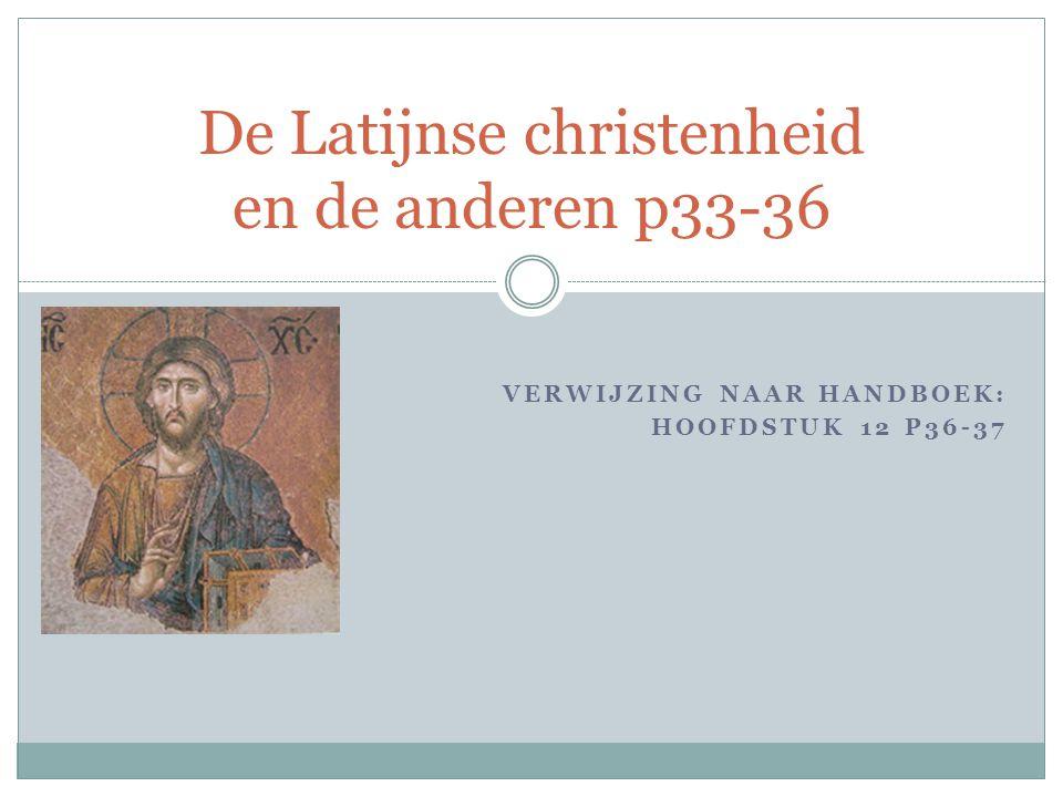 VERWIJZING NAAR HANDBOEK: HOOFDSTUK 12 P36-37 De Latijnse christenheid en de anderen p33-36