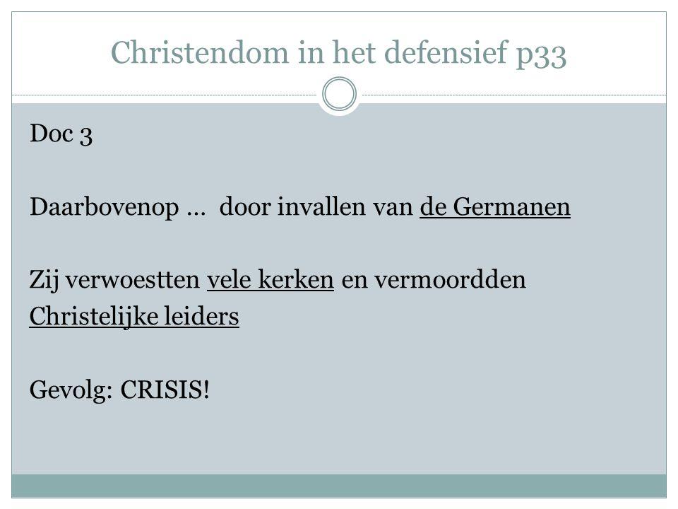 Christendom in het defensief p33 Doc 3 Daarbovenop … door invallen van de Germanen Zij verwoestten vele kerken en vermoordden Christelijke leiders Gevolg: CRISIS!