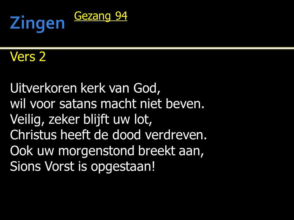 Vers 2 Uitverkoren kerk van God, wil voor satans macht niet beven. Veilig, zeker blijft uw lot, Christus heeft de dood verdreven. Ook uw morgenstond b