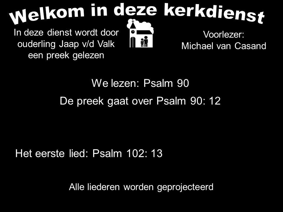 We lezen: Psalm 90 De preek gaat over Psalm 90: 12 Alle liederen worden geprojecteerd Voorlezer: Michael van Casand Het eerste lied: Psalm 102: 13 In
