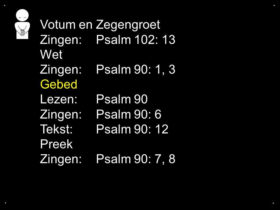 .... Votum en Zegengroet Zingen:Psalm 102: 13 Wet Zingen:Psalm 90: 1, 3 Gebed Lezen:Psalm 90 Zingen:Psalm 90: 6 Tekst: Psalm 90: 12 Preek Zingen:Psalm