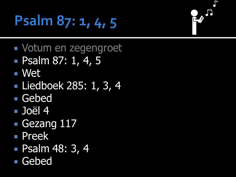  Votum en zegengroet  Psalm 87: 1, 4, 5  Wet  Liedboek 285: 1, 3, 4  Gebed  Joël 4  Gezang 117  Preek  Psalm 48: 3, 4  Gebed  Collecte  Ge
