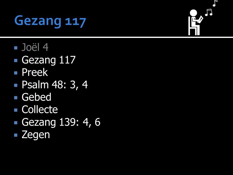 Joël 4  Gezang 117  Preek  Psalm 48: 3, 4  Gebed  Collecte  Gezang 139: 4, 6  Zegen