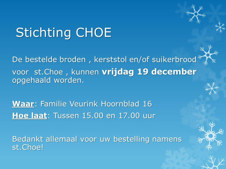 Stichting CHOE De bestelde broden, kerststol en/of suikerbrood voor st.Choe, kunnen vrijdag 19 december opgehaald worden. Waar: Familie Veurink Hoornb