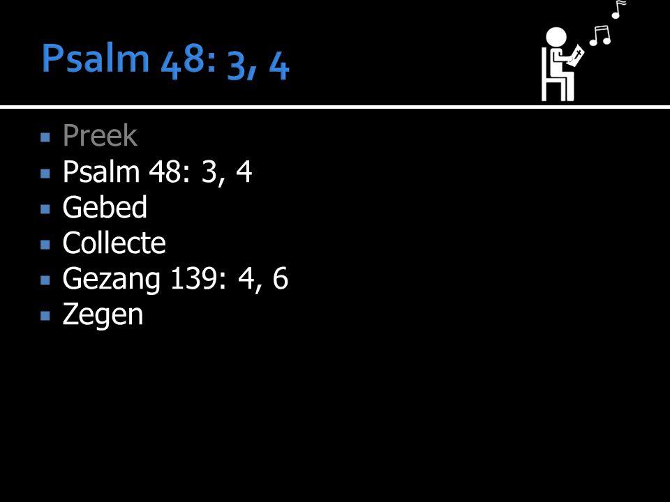  Preek  Psalm 48: 3, 4  Gebed  Collecte  Gezang 139: 4, 6  Zegen