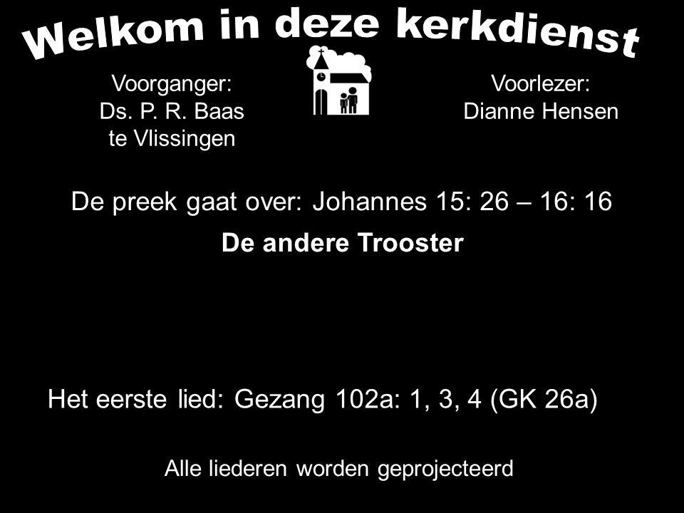 De preek gaat over: Johannes 15: 26 – 16: 16 De andere Trooster Alle liederen worden geprojecteerd Voorganger: Ds. P. R. Baas te Vlissingen Het eerste