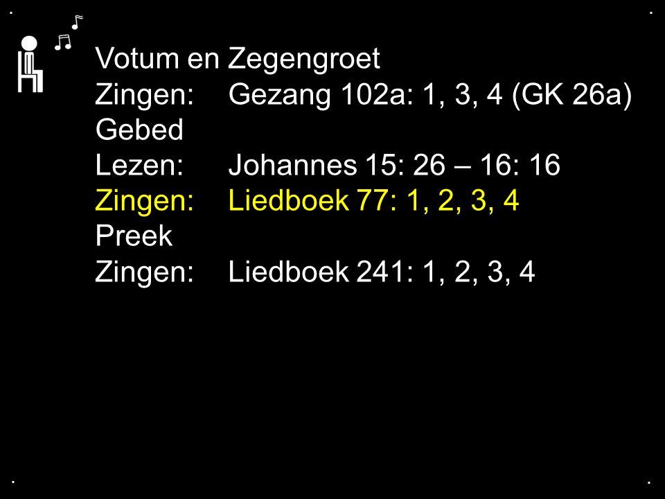 .... Votum en Zegengroet Zingen: Gezang 102a: 1, 3, 4 (GK 26a) Gebed Lezen: Johannes 15: 26 – 16: 16 Zingen: Liedboek 77: 1, 2, 3, 4 Preek Zingen: Lie