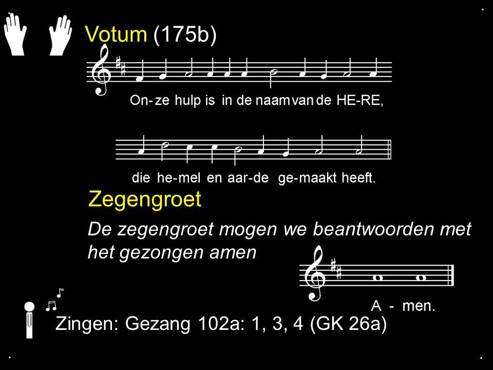 Votum (175b) Zegengroet De zegengroet mogen we beantwoorden met het gezongen amen Zingen: Gezang 102a: 1, 3, 4 (GK 26a)....