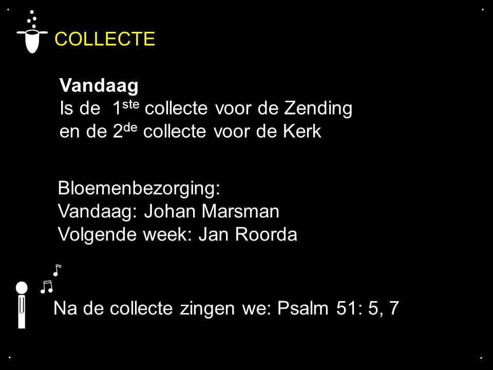 .... COLLECTE Vandaag Is de 1 ste collecte voor de Zending en de 2 de collecte voor de Kerk Na de collecte zingen we: Psalm 51: 5, 7 Bloemenbezorging: