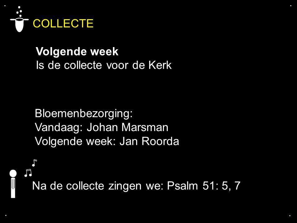 .... COLLECTE Volgende week Is de collecte voor de Kerk Bloemenbezorging: Vandaag: Johan Marsman Volgende week: Jan Roorda Na de collecte zingen we: P