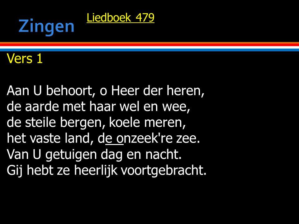 Liedboek 479 Vers 1 Aan U behoort, o Heer der heren, de aarde met haar wel en wee, de steile bergen, koele meren, het vaste land, de onzeek re zee.