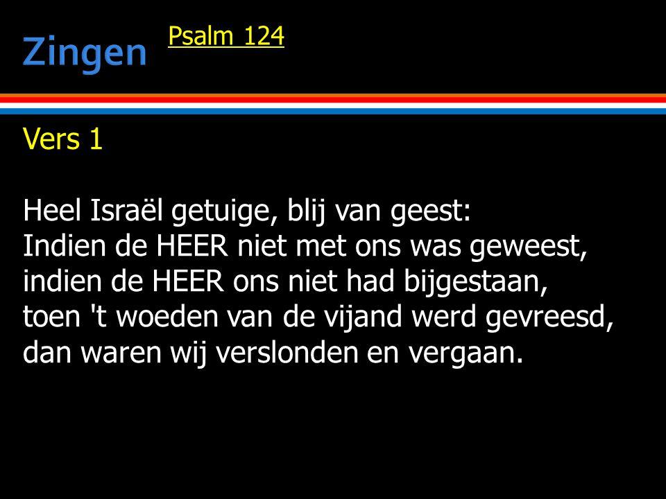 Vers 1 Heel Israël getuige, blij van geest: Indien de HEER niet met ons was geweest, indien de HEER ons niet had bijgestaan, toen t woeden van de vijand werd gevreesd, dan waren wij verslonden en vergaan.