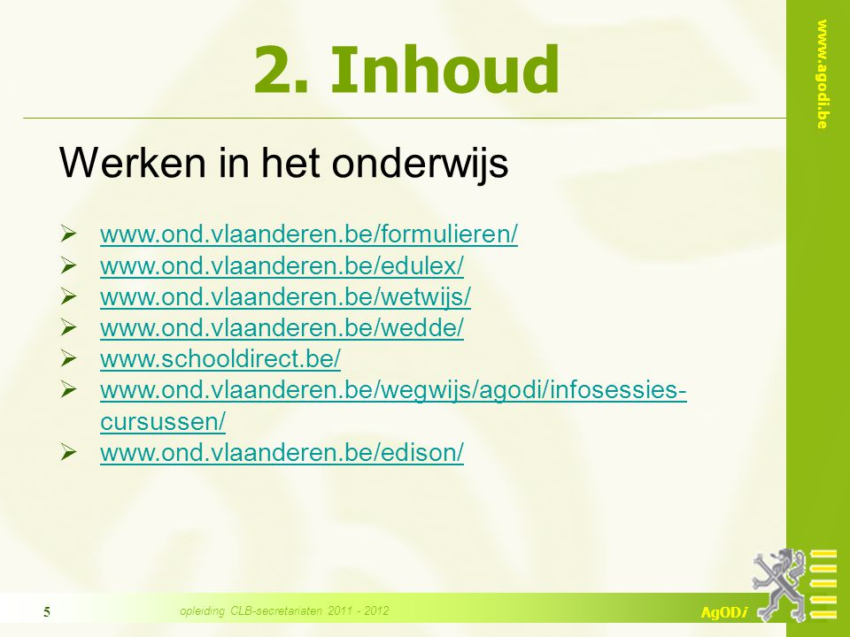 www.agodi.be AgODi opleiding CLB-secretariaten 2011 - 2012 5 2. Inhoud Werken in het onderwijs  www.ond.vlaanderen.be/formulieren/ www.ond.vlaanderen
