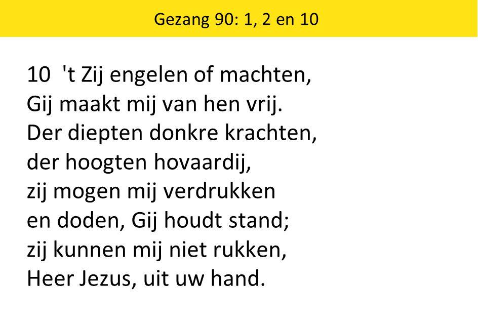 Gezang 90: 1, 2 en 10 10 t Zij engelen of machten, Gij maakt mij van hen vrij.