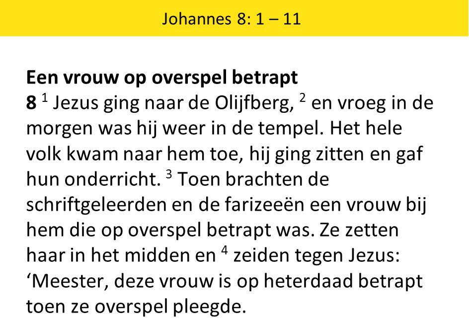 Johannes 8: 1 – 11 Een vrouw op overspel betrapt 8 1 Jezus ging naar de Olijfberg, 2 en vroeg in de morgen was hij weer in de tempel.