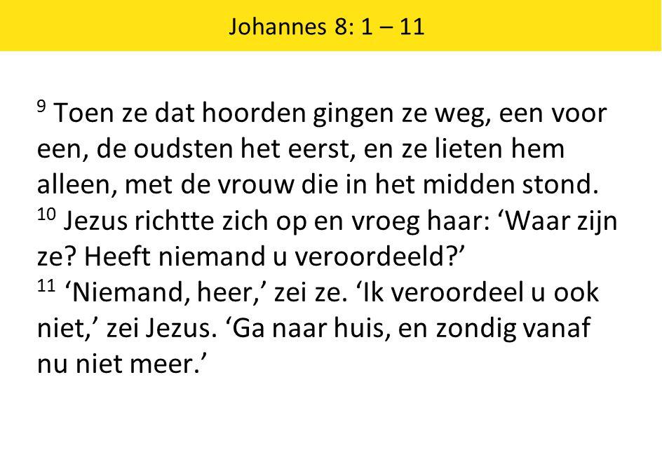 Johannes 8: 1 – 11 9 Toen ze dat hoorden gingen ze weg, een voor een, de oudsten het eerst, en ze lieten hem alleen, met de vrouw die in het midden stond.