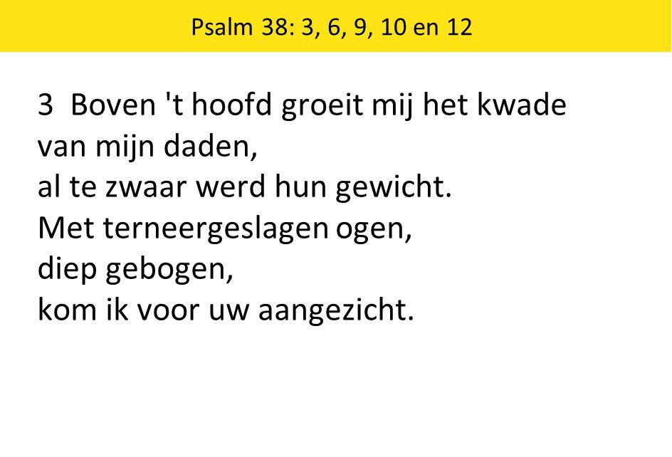 Psalm 38: 3, 6, 9, 10 en 12 3 Boven t hoofd groeit mij het kwade van mijn daden, al te zwaar werd hun gewicht.