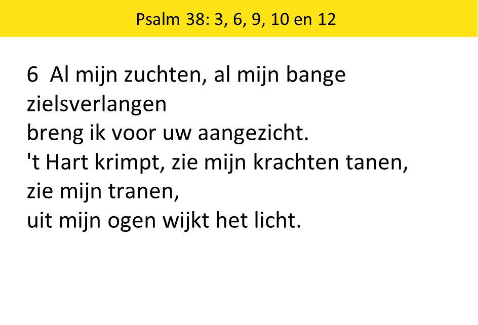 Psalm 38: 3, 6, 9, 10 en 12 6 Al mijn zuchten, al mijn bange zielsverlangen breng ik voor uw aangezicht.
