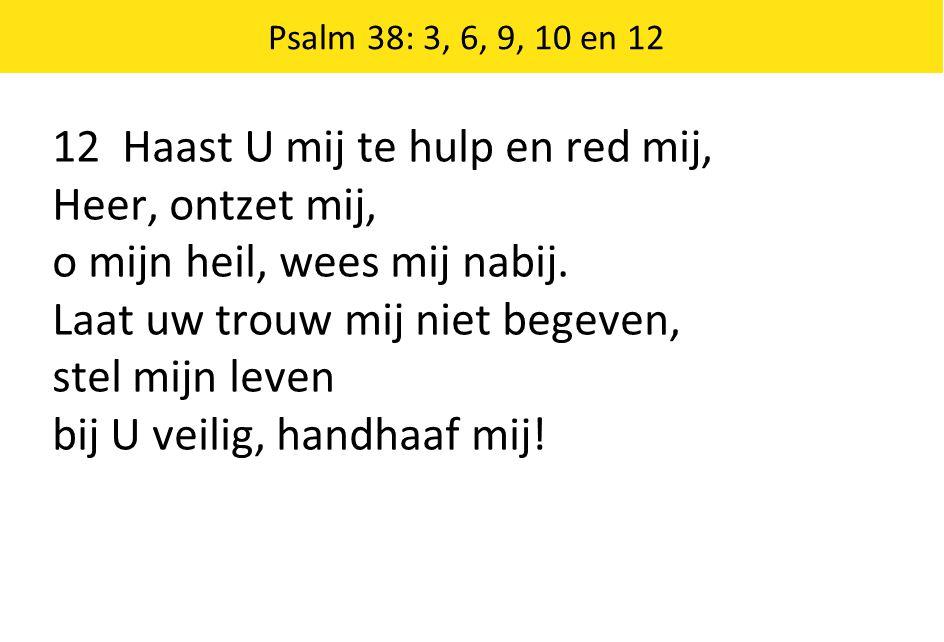 Psalm 38: 3, 6, 9, 10 en 12 12 Haast U mij te hulp en red mij, Heer, ontzet mij, o mijn heil, wees mij nabij.