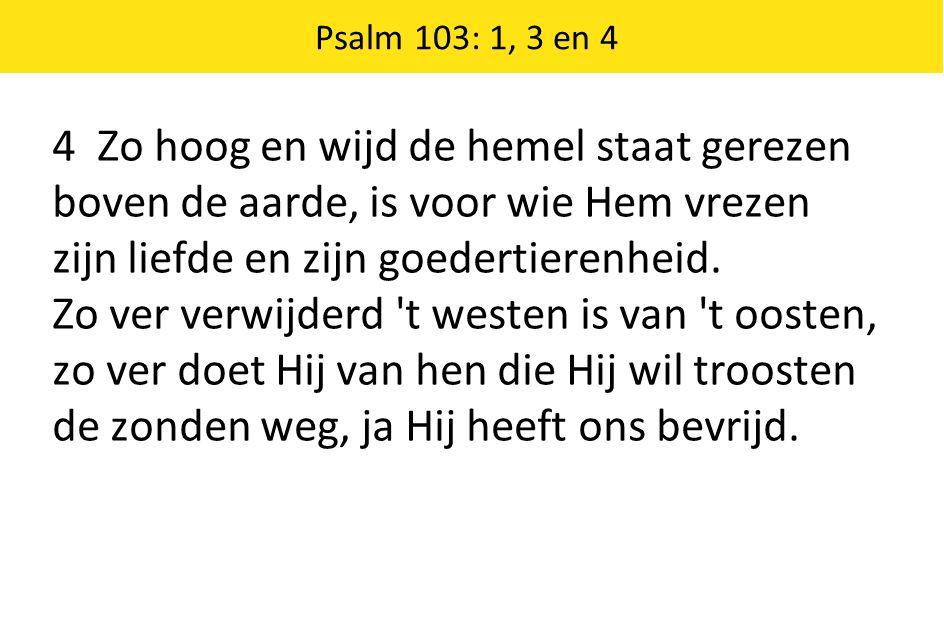 Psalm 103: 1, 3 en 4 4 Zo hoog en wijd de hemel staat gerezen boven de aarde, is voor wie Hem vrezen zijn liefde en zijn goedertierenheid.