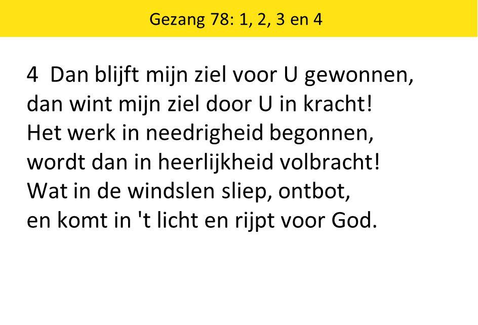 Gezang 78: 1, 2, 3 en 4 4 Dan blijft mijn ziel voor U gewonnen, dan wint mijn ziel door U in kracht.