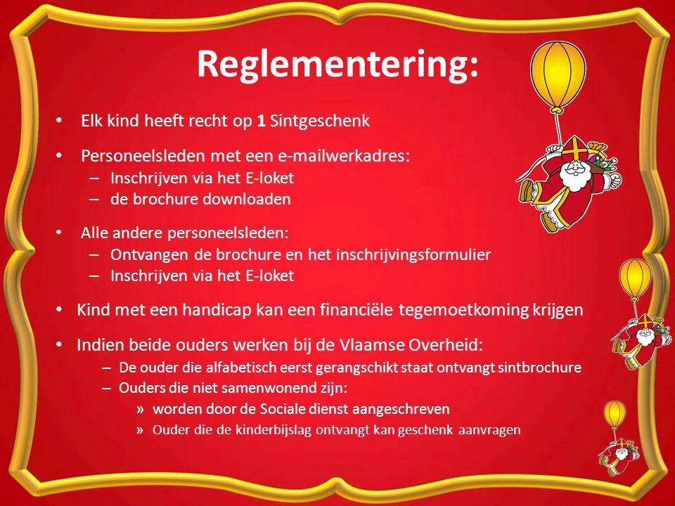 Reglementering: Elk kind heeft recht op 1 Sintgeschenk Personeelsleden met een e-mailwerkadres: – Inschrijven via het E-loket – de brochure downloaden Alle andere personeelsleden: – Ontvangen de brochure en het inschrijvingsformulier – Inschrijven via het E-loket Kind met een handicap kan een financiële tegemoetkoming krijgen Indien beide ouders werken bij de Vlaamse Overheid: – De ouder die alfabetisch eerst gerangschikt staat ontvangt sintbrochure – Ouders die niet samenwonend zijn: » worden door de Sociale dienst aangeschreven » Ouder die de kinderbijslag ontvangt kan geschenk aanvragen