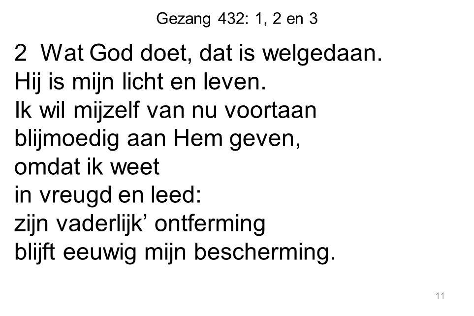 Gezang 432: 1, 2 en 3 2 Wat God doet, dat is welgedaan. Hij is mijn licht en leven. Ik wil mijzelf van nu voortaan blijmoedig aan Hem geven, omdat ik