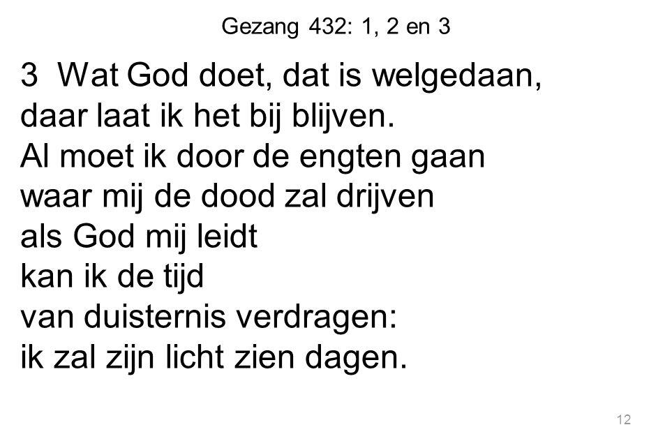 Gezang 432: 1, 2 en 3 3 Wat God doet, dat is welgedaan, daar laat ik het bij blijven. Al moet ik door de engten gaan waar mij de dood zal drijven als