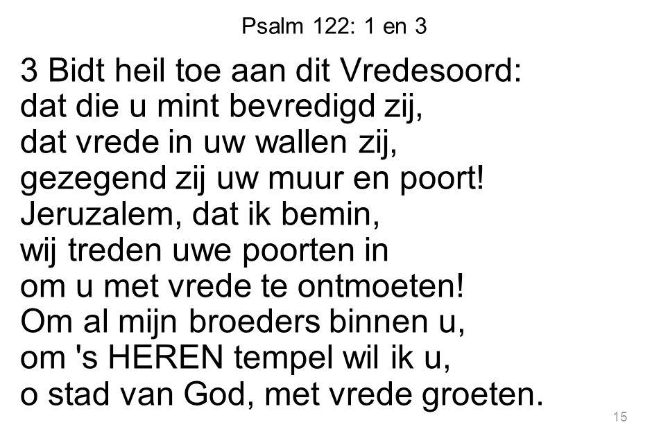 Psalm 122: 1 en 3 3 Bidt heil toe aan dit Vredesoord: dat die u mint bevredigd zij, dat vrede in uw wallen zij, gezegend zij uw muur en poort.