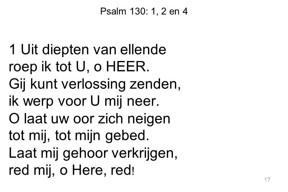 Psalm 130: 1, 2 en 4 1 Uit diepten van ellende roep ik tot U, o HEER. Gij kunt verlossing zenden, ik werp voor U mij neer. O laat uw oor zich neigen t