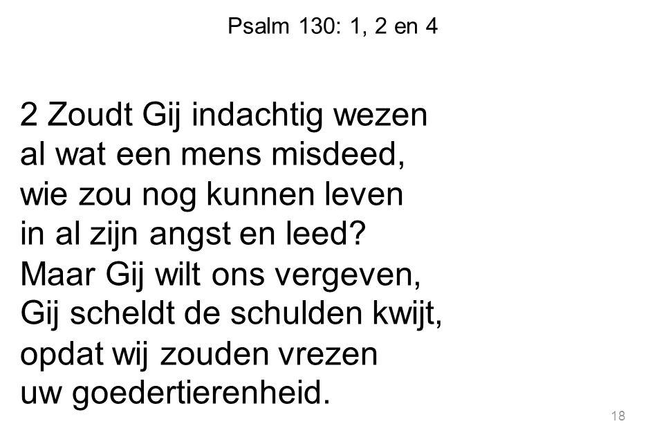Psalm 130: 1, 2 en 4 2 Zoudt Gij indachtig wezen al wat een mens misdeed, wie zou nog kunnen leven in al zijn angst en leed? Maar Gij wilt ons vergeve