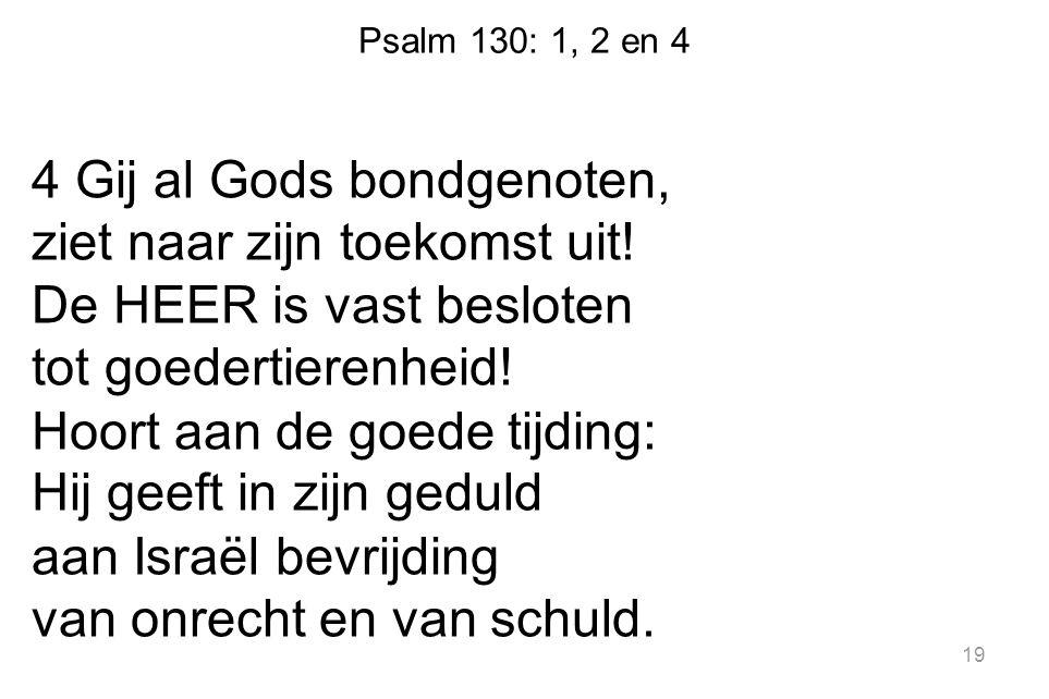 Psalm 130: 1, 2 en 4 4 Gij al Gods bondgenoten, ziet naar zijn toekomst uit! De HEER is vast besloten tot goedertierenheid! Hoort aan de goede tijding