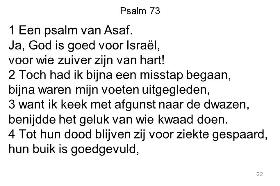 Psalm 73 1 Een psalm van Asaf. Ja, God is goed voor Israël, voor wie zuiver zijn van hart! 2 Toch had ik bijna een misstap begaan, bijna waren mijn vo