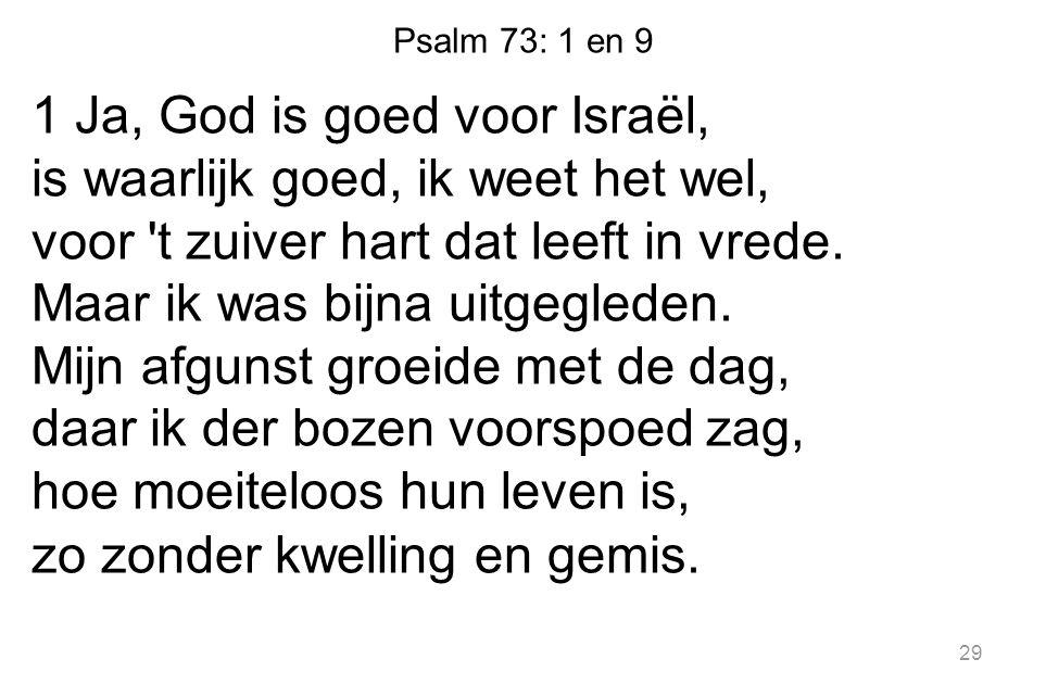 29 1 Ja, God is goed voor Israël, is waarlijk goed, ik weet het wel, voor 't zuiver hart dat leeft in vrede. Maar ik was bijna uitgegleden. Mijn afgun