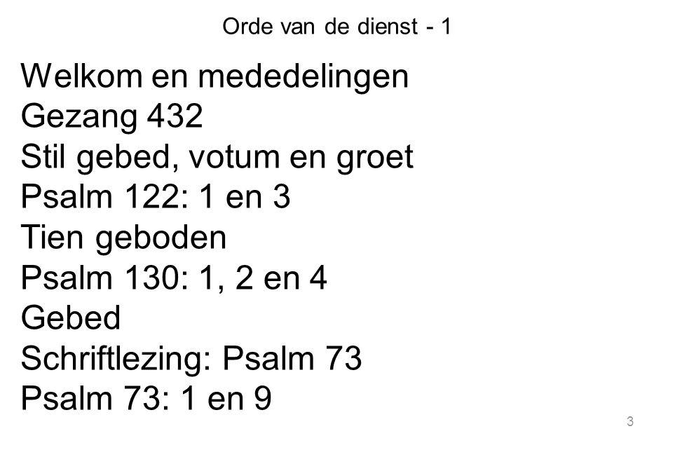 3 Orde van de dienst - 1 Welkom en mededelingen Gezang 432 Stil gebed, votum en groet Psalm 122: 1 en 3 Tien geboden Psalm 130: 1, 2 en 4 Gebed Schriftlezing: Psalm 73 Psalm 73: 1 en 9