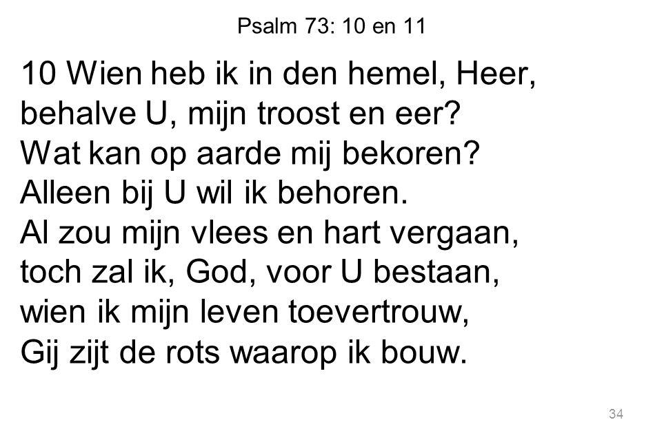 Psalm 73: 10 en 11 10 Wien heb ik in den hemel, Heer, behalve U, mijn troost en eer? Wat kan op aarde mij bekoren? Alleen bij U wil ik behoren. Al zou