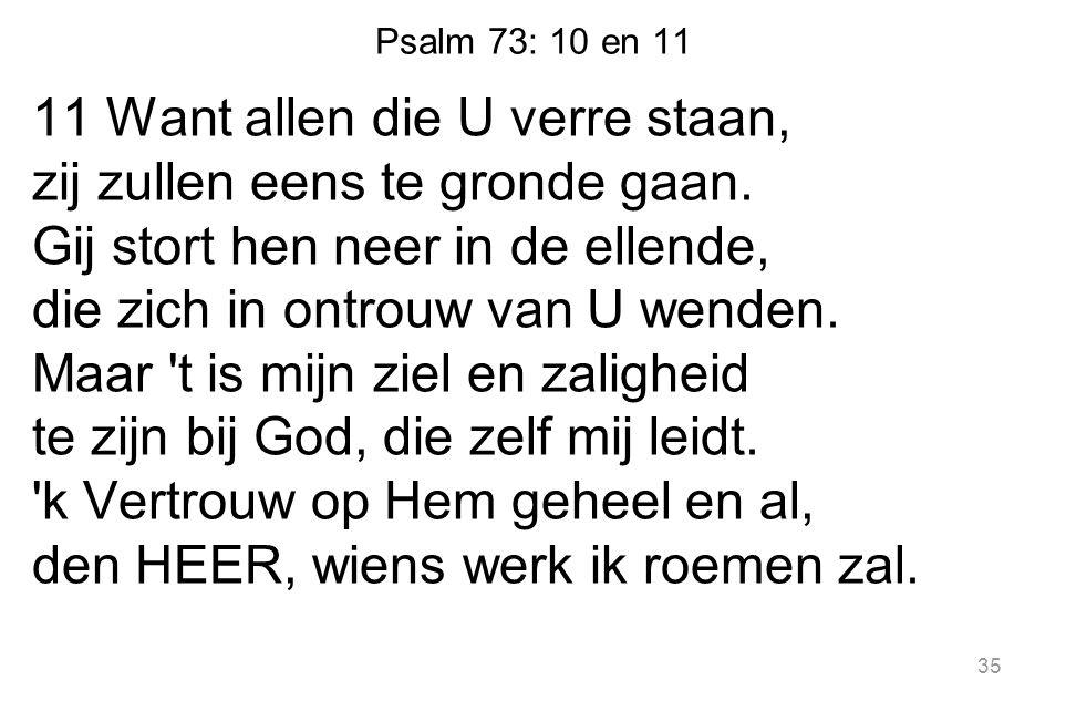 Psalm 73: 10 en 11 11 Want allen die U verre staan, zij zullen eens te gronde gaan. Gij stort hen neer in de ellende, die zich in ontrouw van U wenden