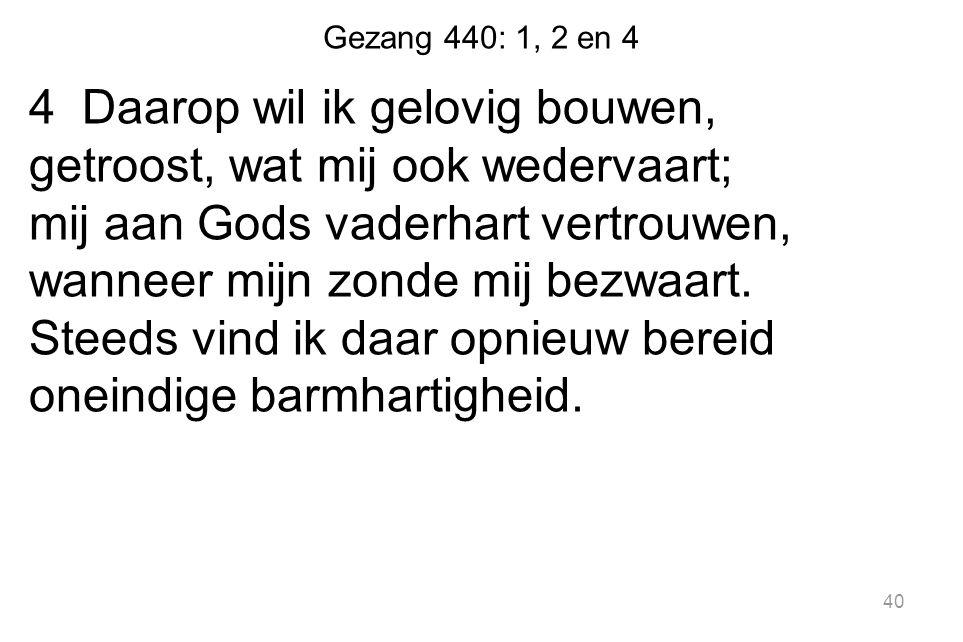 Gezang 440: 1, 2 en 4 4 Daarop wil ik gelovig bouwen, getroost, wat mij ook wedervaart; mij aan Gods vaderhart vertrouwen, wanneer mijn zonde mij bezw