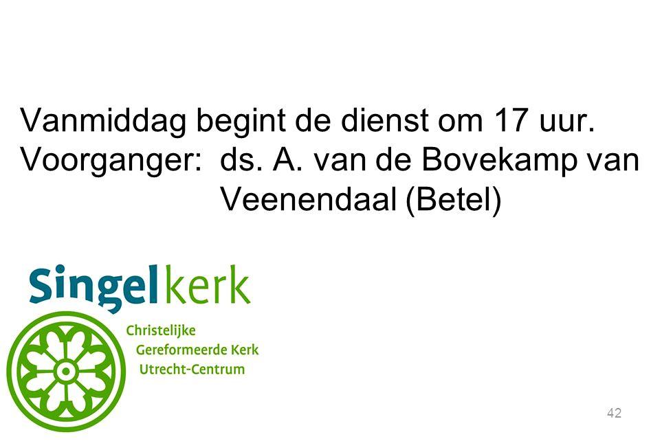 42 Vanmiddag begint de dienst om 17 uur. Voorganger: ds. A. van de Bovekamp van Veenendaal (Betel)