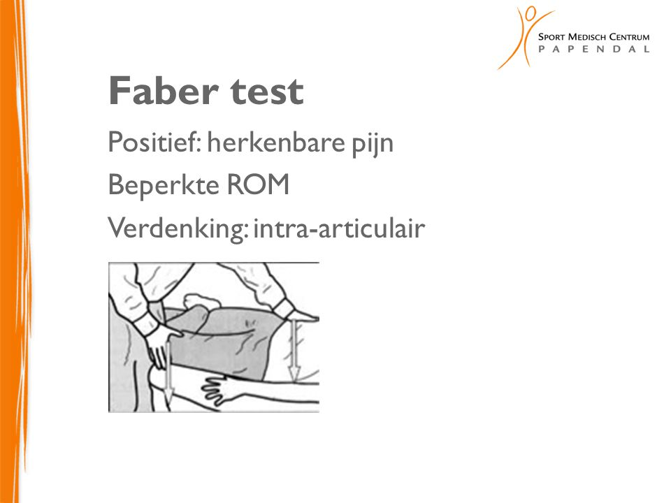 Faber test Positief: herkenbare pijn Beperkte ROM Verdenking: intra-articulair