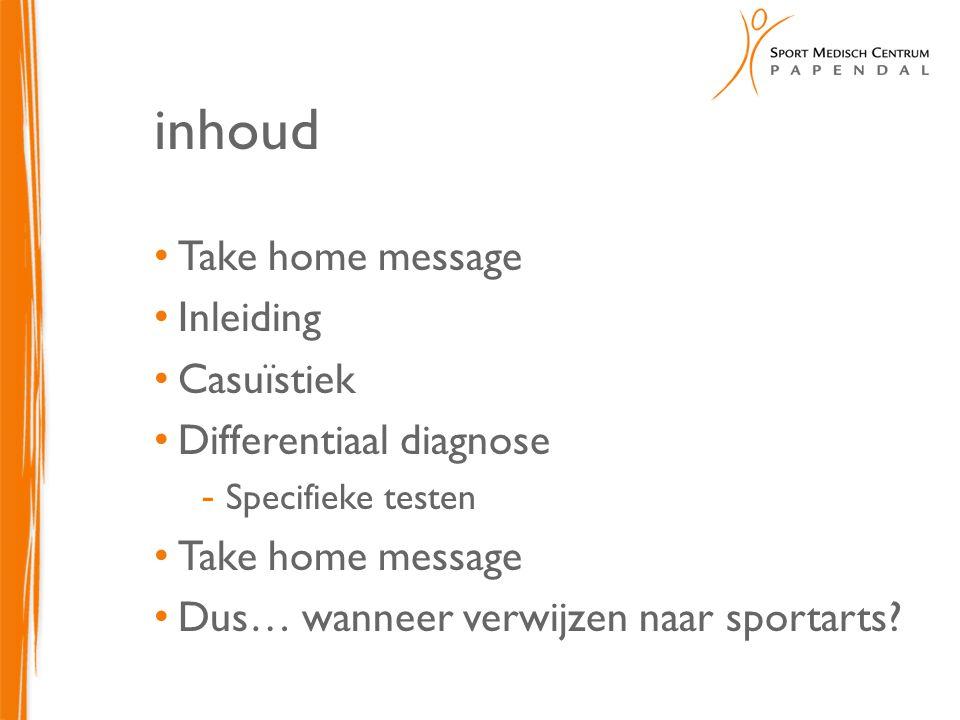 inhoud Take home message Inleiding Casuïstiek Differentiaal diagnose  Specifieke testen Take home message Dus… wanneer verwijzen naar sportarts?