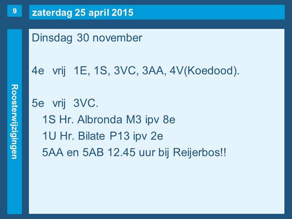 zaterdag 25 april 2015 Roosterwijzigingen Dinsdag 30 november 4evrij1E, 1S, 3VC, 3AA, 4V(Koedood). 5evrij3VC. 1S Hr. Albronda M3 ipv 8e 1U Hr. Bilate
