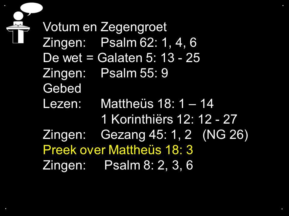 .... Votum en Zegengroet Zingen:Psalm 62: 1, 4, 6 De wet = Galaten 5: 13 - 25 Zingen:Psalm 55: 9 Gebed Lezen:Mattheüs 18: 1 – 14 1 Korinthiërs 12: 12
