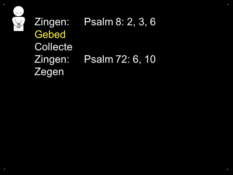 .... Zingen: Psalm 8: 2, 3, 6 Gebed Collecte Zingen: Psalm 72: 6, 10 Zegen