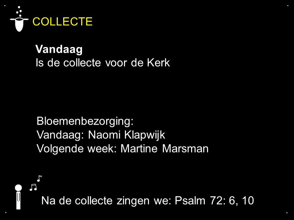 .... COLLECTE Vandaag Is de collecte voor de Kerk Na de collecte zingen we: Psalm 72: 6, 10 Bloemenbezorging: Vandaag: Naomi Klapwijk Volgende week: M