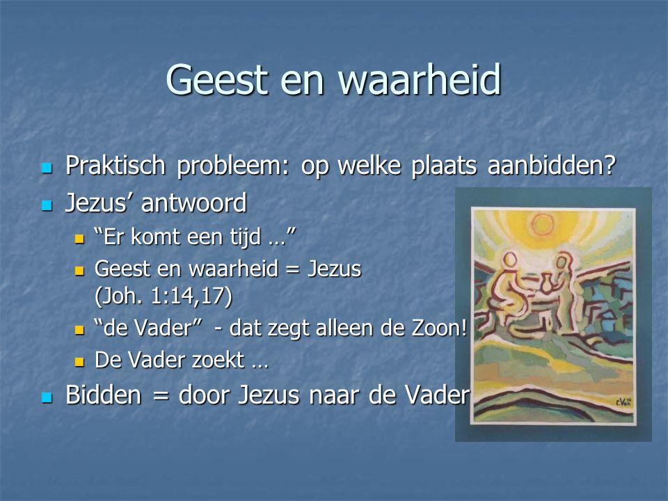 """Geest en waarheid Praktisch probleem: op welke plaats aanbidden? Praktisch probleem: op welke plaats aanbidden? Jezus' antwoord Jezus' antwoord """"Er ko"""
