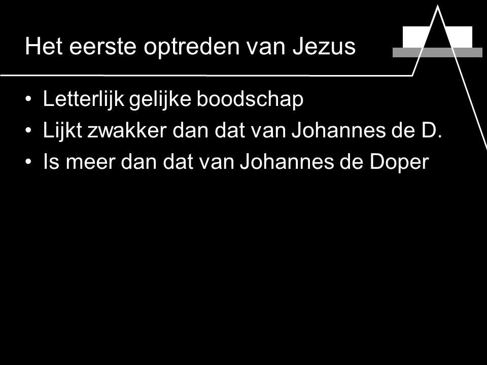 Het eerste optreden van Jezus Letterlijk gelijke boodschap Lijkt zwakker dan dat van Johannes de D.